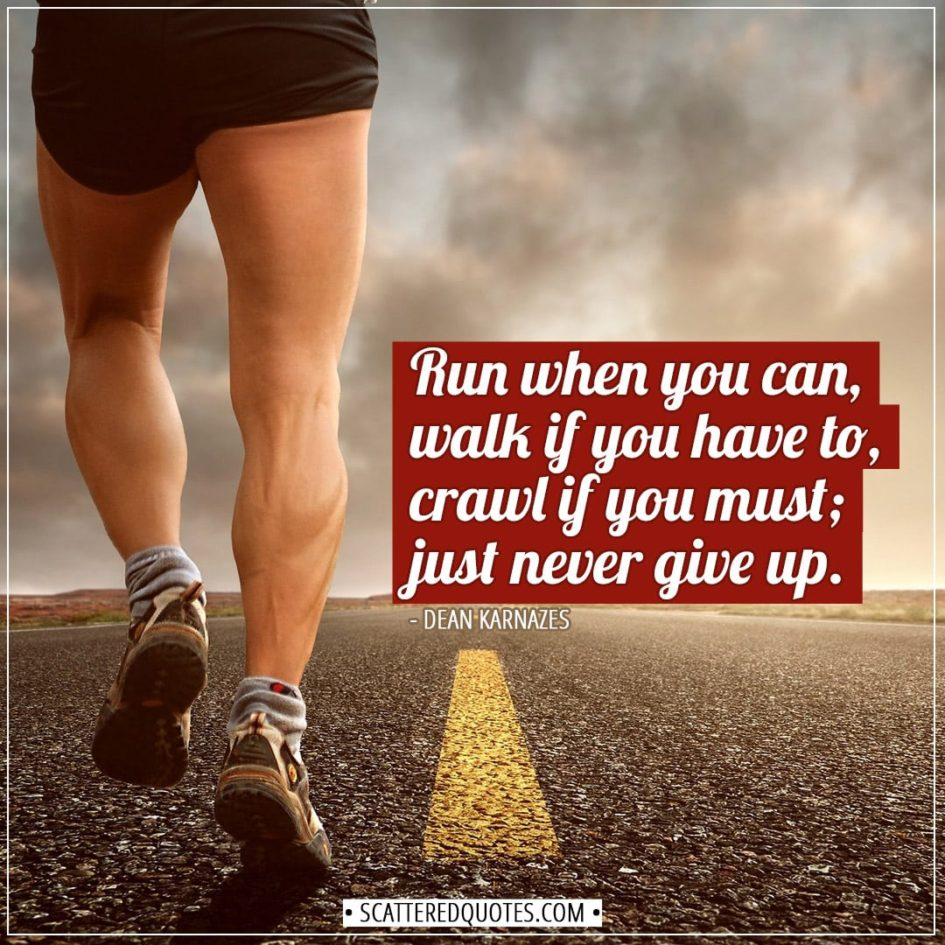 Running Quotes | Run when you can, walk if you have to, crawl if you must; just never give up. - Dean Karnazes