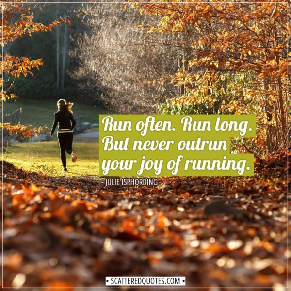 Running Quotes | Run often. Run long. But never outrun your joy of running. - Julie Isphording