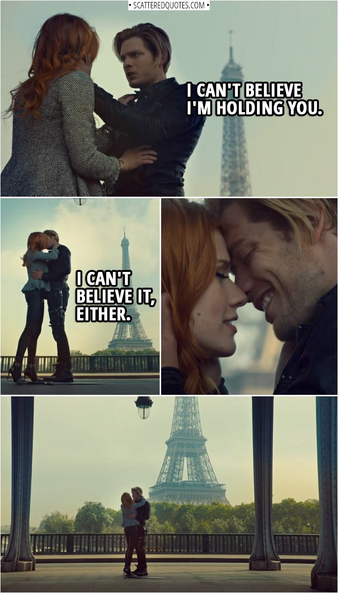 Quote from Shadowhunters 3x12 | Jace Herondale: I can't believe I'm holding you. Clary Fairchild: I can't believe it, either. Jace Herondale: I always had this dream that one day, I'd take you to Paris. Clary Fairchild: Well, here we are. Jace Herondale: I'm not sure this is exactly how I imagined it. Clary Fairchild: No. Somehow, it's better.