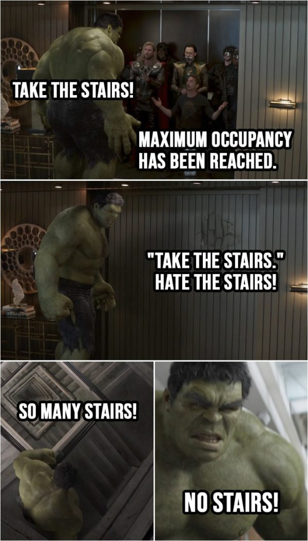 "Quote from Avengers: Endgame (2019) | (In 2012 after capturing Loki, everyone is getting into an elevator, Hulk is last...) Thor and Tony: Whoa, whoa, whoa! Tony Stark: Hey, hey. Buddy! What do you think? Maximum occupancy has been reached. Thor: Take the stairs! Tony Stark: Yeah. Stop, stop. Hulk: ""Take the stairs."" Hate the stairs. (Few flights of stairs later...) Hulk: So many stairs! (Hulk is finally in the lobby, bursts through the door and hits future Tony) Hulk: No stairs!"