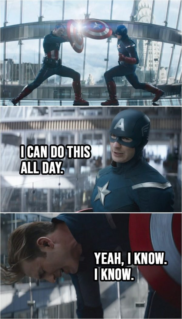 Quote from Avengers: Endgame (2019) | Steve Rogers (2012): I can do this all day. Steve Rogers: Yeah, I know. I know.