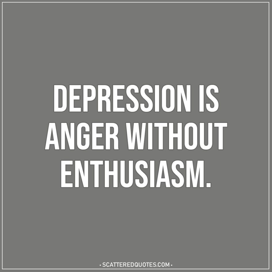 depression is anger out enthusiasm scattered quotes