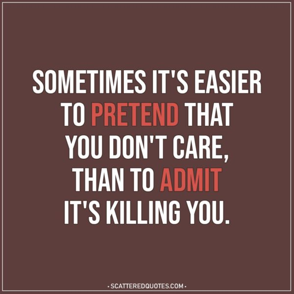 Depression Quotes | Sometimes it's easier to pretend that you don't care, than to admit it's killing you.