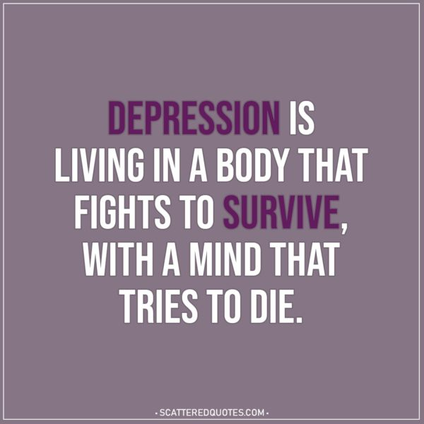 Depression Quotes | Depression is living in a body that fights to survive, with a mind that tries to die.