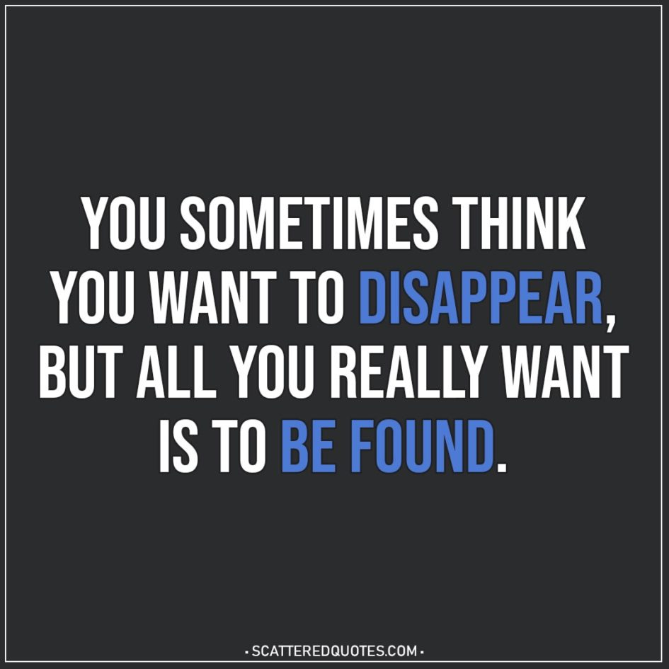 Depression Quotes | You sometimes think you want to disappear, but all you really want is to be found.