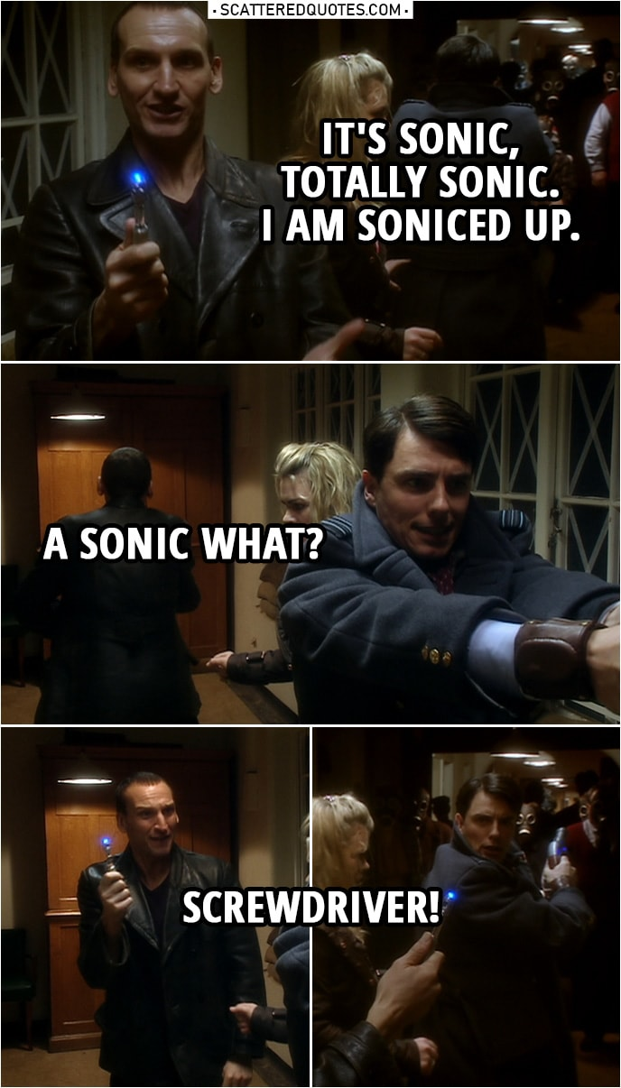 """Quote from Doctor Who 1x10   Jack Harkness: Doc, what you got? Doctor: I've got a sonic... Never mind. Jack Harkness: What? Doctor: It's sonic, okay? Let's leave it at that. Jack Harkness: Disruptor? Cannon? What? Doctor: It's sonic, totally sonic. I am soniced up. Jack Harkness: A sonic what? Doctor: Screwdriver! (Tiny bit later...) Jack Harkness: Who has a sonic screwdriver? Doctor: I do. Jack Harkness: Who looks at a screwdriver and thinks, """"Ooh, this could be more sonic?"""" Doctor: You've never been bored? Never had a long night? Never had a lot of cabinets to put up?"""