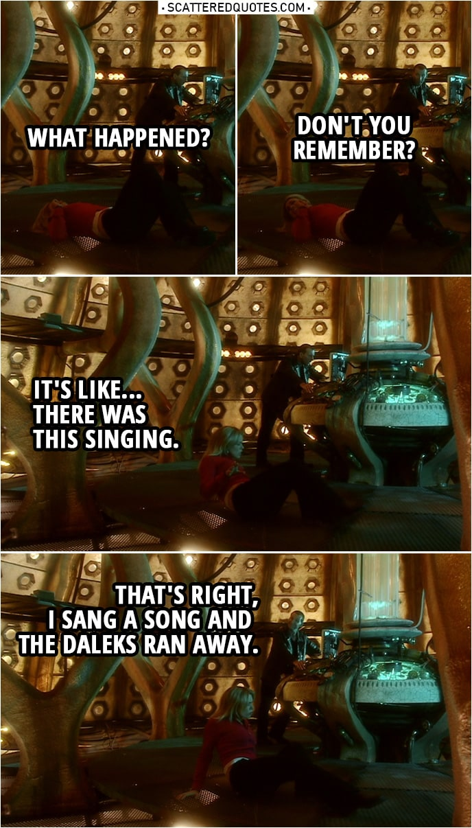 Quote from Doctor Who 1x13 | Rose Tyler: What happened? Doctor: Don't you remember? Rose Tyler: It's like... There was this singing. Doctor: That's right, I sang a song and the Daleks ran away.