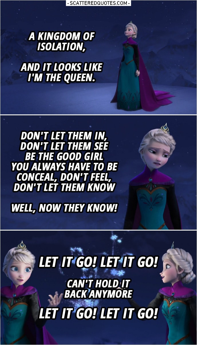 Frozen Quote | Elsa (singing): A kingdom of isolation, And it looks like I'm the queen. ... Don't let them in, don't let them see Be the good girl you always have to be Conceal, don't feel, don't let them know Well, now they know! Let it go! Let it go! Can't hold it back anymore Let it go! Let it go!