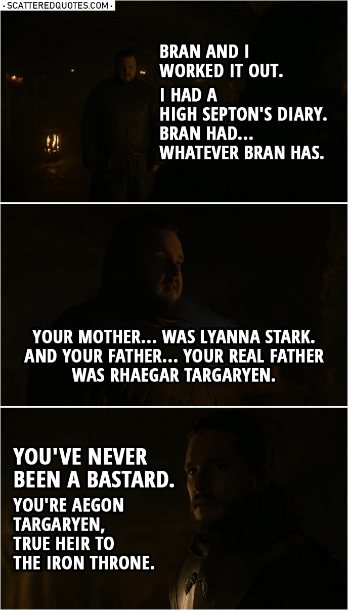 Quote from Game of Thrones 8x01 | Samwell Tarly: Bran and I worked it out. I had a High Septon's diary. Bran had... whatever Bran has. Jon Snow: What are you talking about? Samwell Tarly: Your mother... was Lyanna Stark. And your father... your real father was Rhaegar Targaryen. You've never been a bastard. You're Aegon Targaryen, true heir to the Iron Throne.