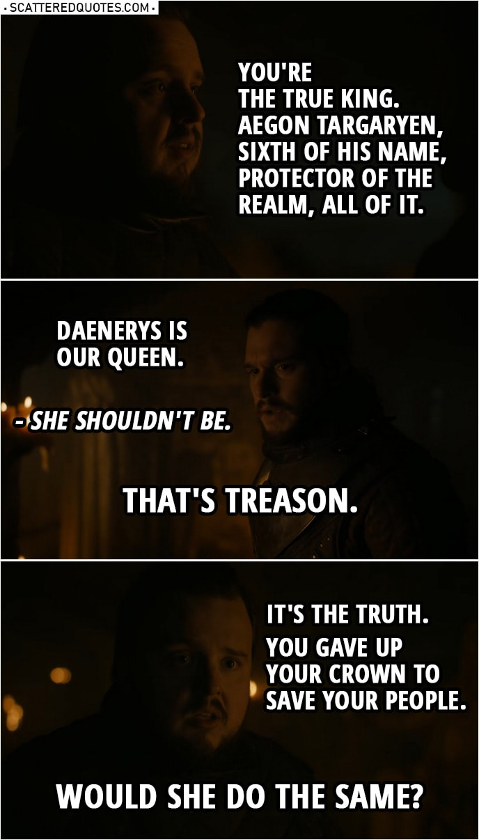 Quote from Game of Thrones 8x01 | Samwell Tarly: You're the true king. Aegon Targaryen, Sixth of His Name, Protector of the Realm, all of it. Jon Snow: Daenerys is our queen. Samwell Tarly: She shouldn't be. Jon Snow: That's treason. Samwell Tarly: It's the truth. You gave up your crown to save your people. Would she do the same?