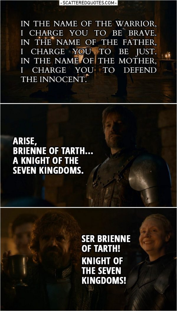 Quote from Game of Thrones 8x02 | Jaime Lannister: Kneel, Lady Brienne. Do you want to be a knight or not? Kneel. In the name of the Warrior, I charge you to be brave. In the name of the Father, I charge you to be just. In the name of the Mother, I charge you to defend the innocent. Arise, Brienne of Tarth... a knight of the Seven Kingdoms. Tyrion Lannister: Ser Brienne of Tarth! Knight of the Seven Kingdoms!