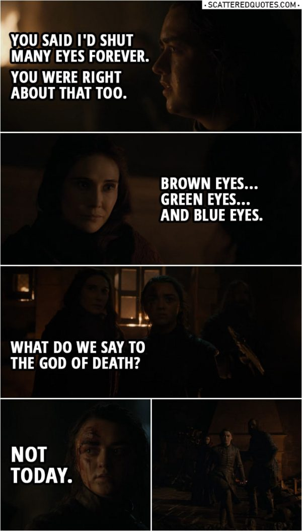 Quote from Game of Thrones 8x03 | Arya Stark: You said I'd shut many eyes forever. You were right about that too. Melisandre: Brown eyes... green eyes... and blue eyes. What do we say to the God of Death? Arya Stark: Not today. (Heroic music starts playing as Arya runs away)