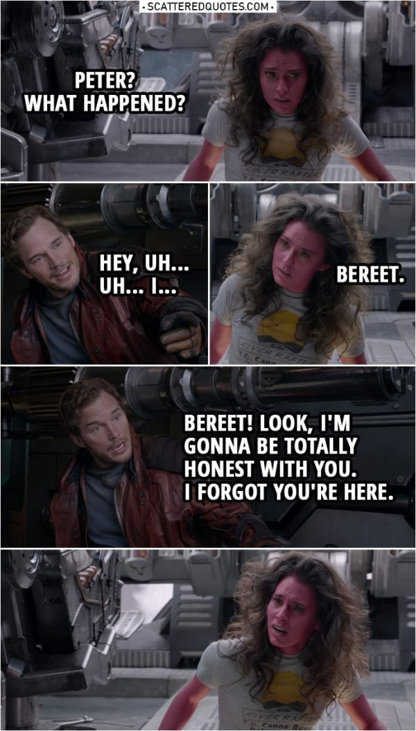 Quote from Guardians of the Galaxy | (Peter's ship was going down in circles to the ground, he made it stops just in time...) Bereet: Peter? What happened? Peter Quill: Hey, uh... Uh... I... Bereet: Bereet. Peter Quill: Bereet! Look, I'm gonna be totally honest with you. I forgot you're here.