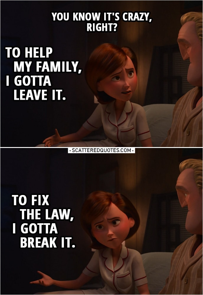 Quote from Incredibles 2 (2018) | Helen Parr (to Bob): You know it's crazy, right? To help my family, I gotta leave it. To fix the law, I gotta break it.