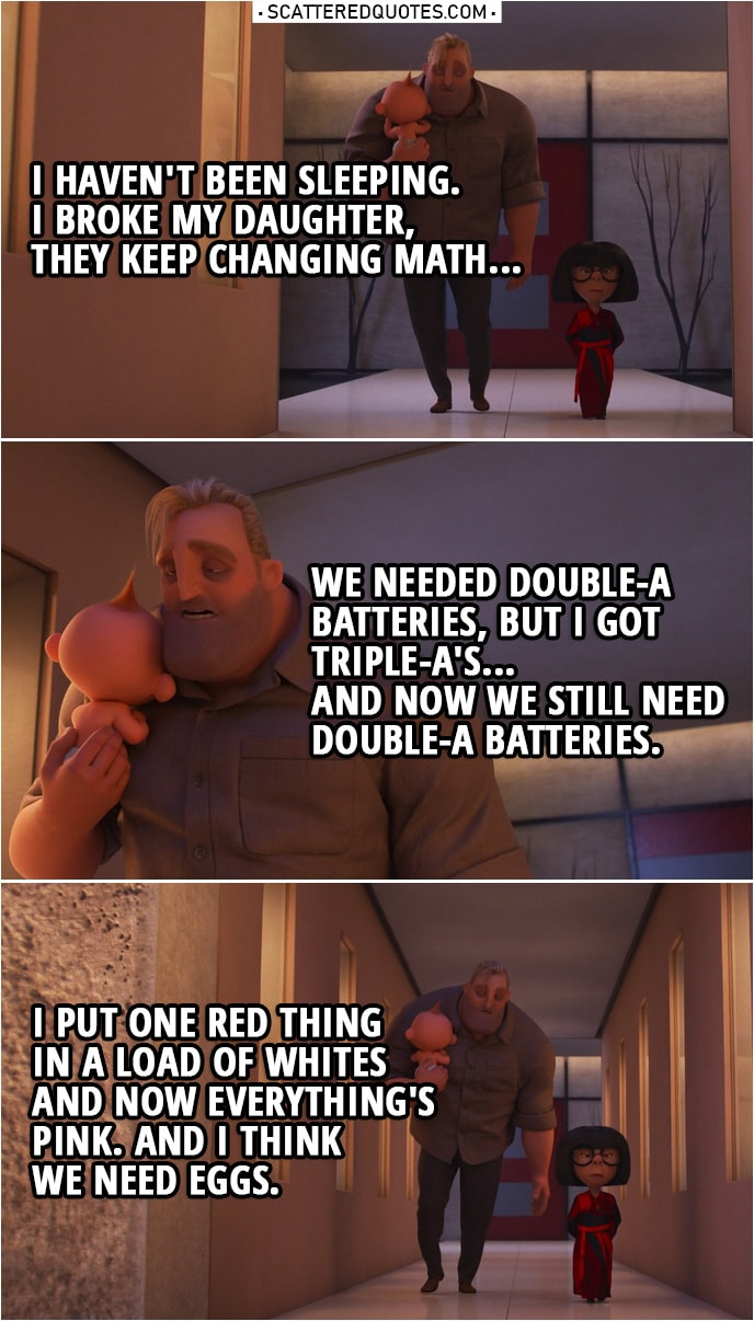 Quote from Incredibles 2 (2018) | Edna Mode: You look ghastly, Robert. Bob Parr: I haven't been sleeping. I broke my daughter, they keep changing math... we needed double-A batteries, but I got triple-A's... and now we still need double-A batteries. I put one red thing in a load of whites and now everything's pink. And I think we need eggs.
