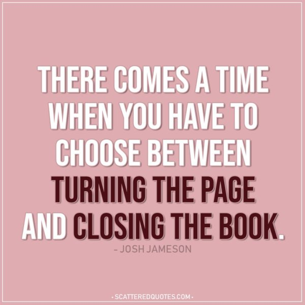 Life Quotes | There comes a time when you have to choose between turning the page and closing the book. - Josh Jameson