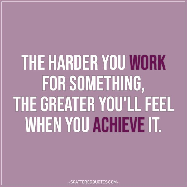 Motivational Quotes | The harder you work for something, the greater you'll feel when you achieve it.