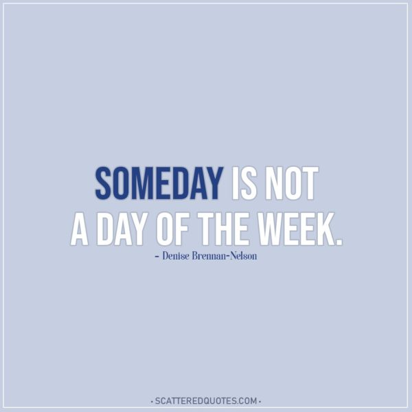 Motivational Quotes | Someday is not a day of the week. - Denise Brennan-Nelson