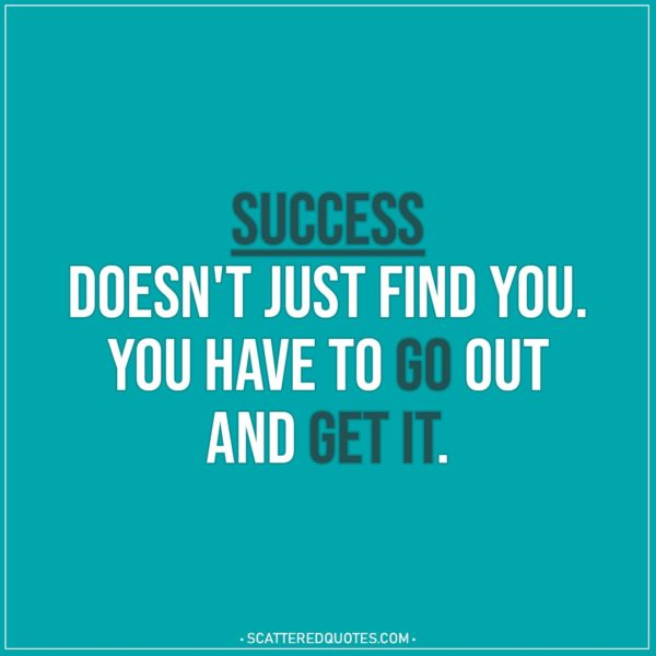 Motivational Quotes | Success doesn't just find you. You have to go out and get it.