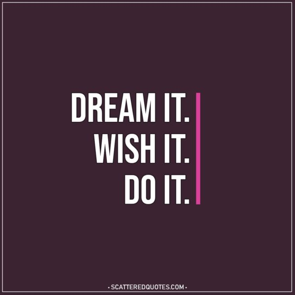 Motivational Quotes | Dream it. Wish it. Do it.