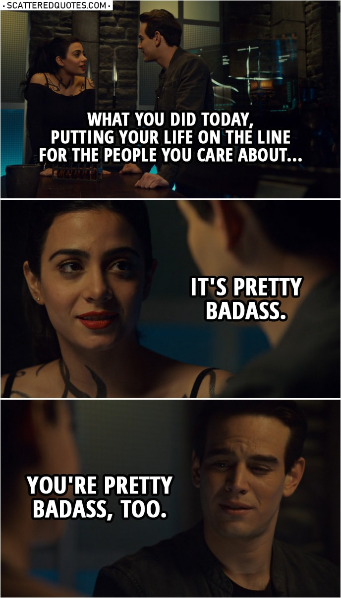 Quote from Shadowhunters 3x17 | Izzy Lightwood: You know, for a second, I was worried you weren't gonna make it out. Simon Lewis: Me, too. But thankfully, I got... I got lucky. Izzy Lightwood: Luck had nothing to do with it. What you did today, putting your life on the line for the people you care about... it's pretty badass. Simon Lewis: You're pretty badass, too.