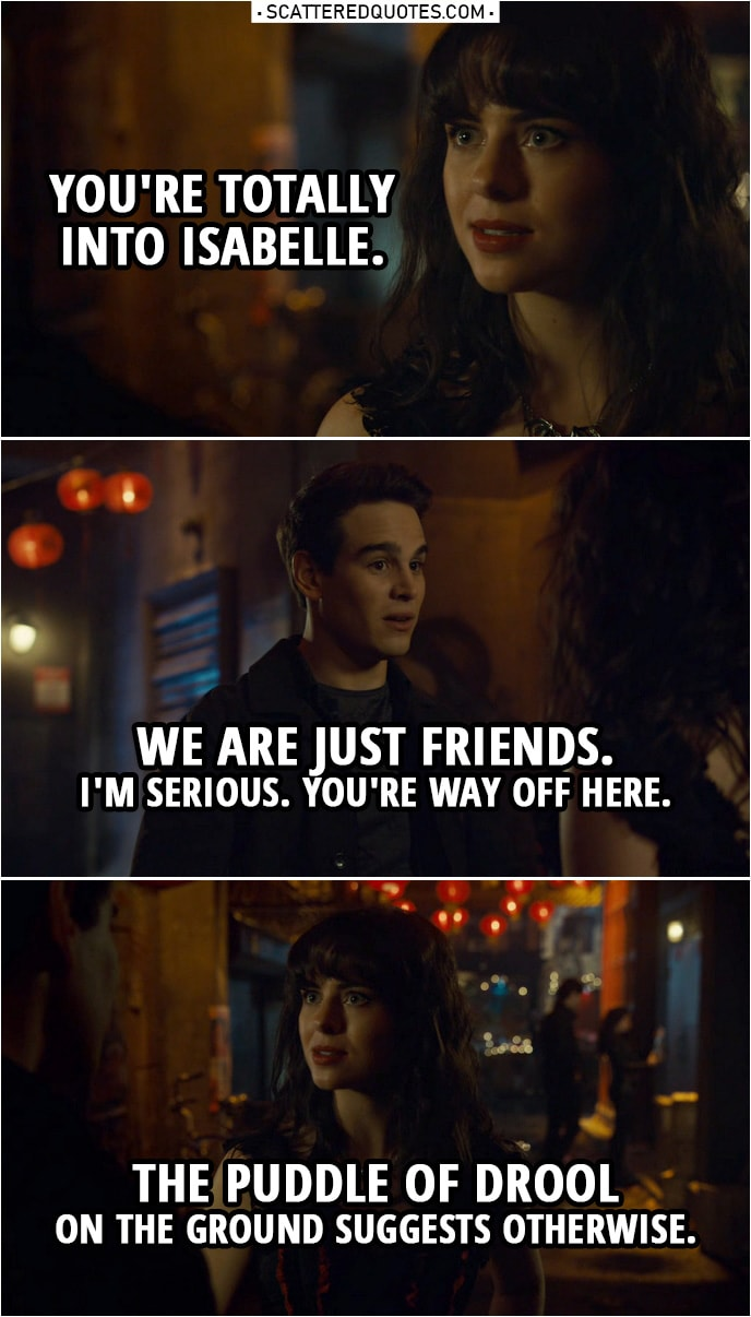 "Quote from Shadowhunters 3x18 | Becky Lewis: Now I get it. Simon Lewis: What? Becky Lewis: Why you're ""better than fine."" You're totally into Isabelle. Simon Lewis: No. No, no, we are just friends. Becky Lewis: Oh, like that's stopped you before. Simon Lewis: Becky, I'm serious. You're way off here. Becky Lewis: The puddle of drool on the ground suggests otherwise. Why don't you make a move? Simon Lewis: Even if I was interested, which I'm not, Isabelle has a type: mysterious, hot, bad boys. She's never gonna see me that way. Becky Lewis: Don't be so sure. I may not be a shadow expert, but I know romance. And there's something between you two."