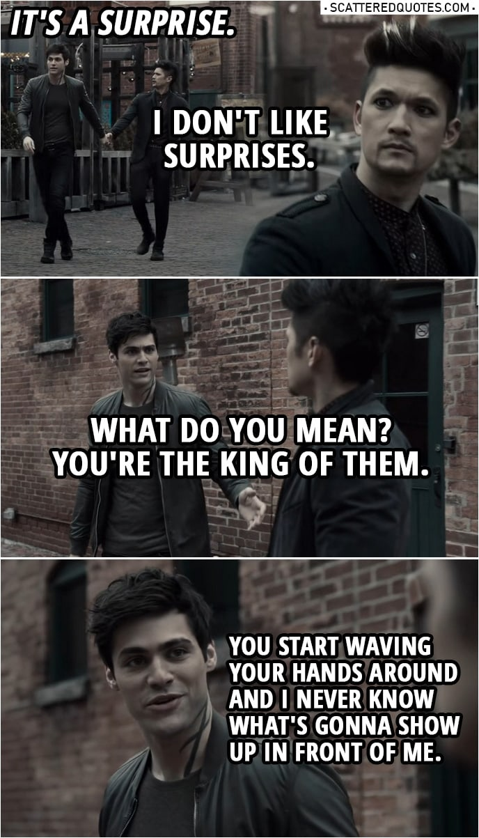 Quote from Shadowhunters 3x19 | Magnus Bane: Where are we going? Alec Lightwood: I told you, it's a surprise. Magnus Bane: I don't like surprises. Alec Lightwood: What do you mean? You're the king of them. You know, you start waving your hands around and I never know what's gonna show up in front of me.