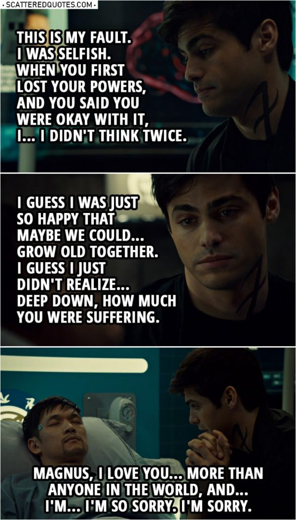 Quote from Shadowhunters 3x16 | Alec Lightwood: Magnus, I... I don't know if you can hear me. This is my fault. I was selfish. When you first lost your powers, and you said you were okay with it, I... I didn't think twice. I guess I was just so happy that maybe we could... grow old together. I guess I just didn't realize... deep down, how much you were suffering. Magnus, I love you... more than anyone in the world, and... I'm... I'm so sorry. I'm sorry.