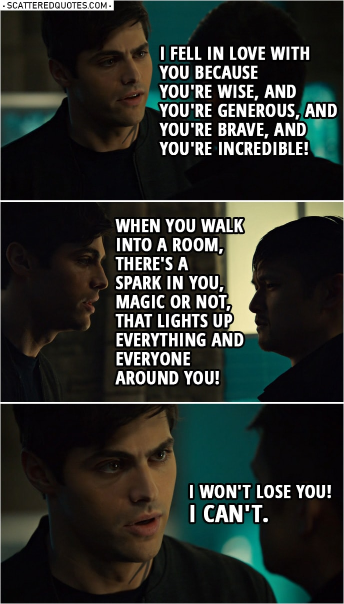 Quote from Shadowhunters 3x16 | Alec Lightwood: I know how important magic is to you, but is it really worth dying for? Magnus, answer me. Magnus Bane: Maybe. Alec Lightwood: How can you even say that? Magnus Bane: I am nothing without my magic. You fell in love with Magnus Bane, High Warlock of Brooklyn. Can you honestly say that you don't feel differently about me? Look at me! Can you honestly say you like this?! Alec Lightwood: Yes! Your powers were incredible. But that's not why I fell in love with you. I fell in love with you because you're wise, and you're generous, and you're brave, and you're incredible! I just... When you walk into a room, there's a spark in you, magic or not, that lights up everything and everyone around you! And... and... hey! I won't lose you! I can't.