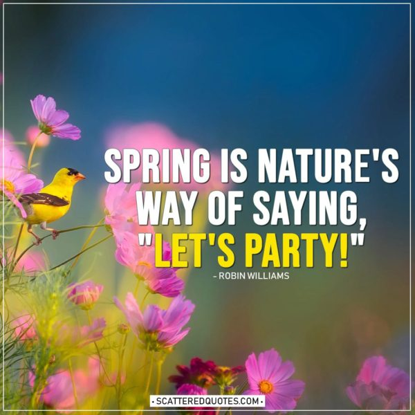 "Spring Quotes | Spring is nature's way of saying, ""Let's Party!"" - Robin Williams"