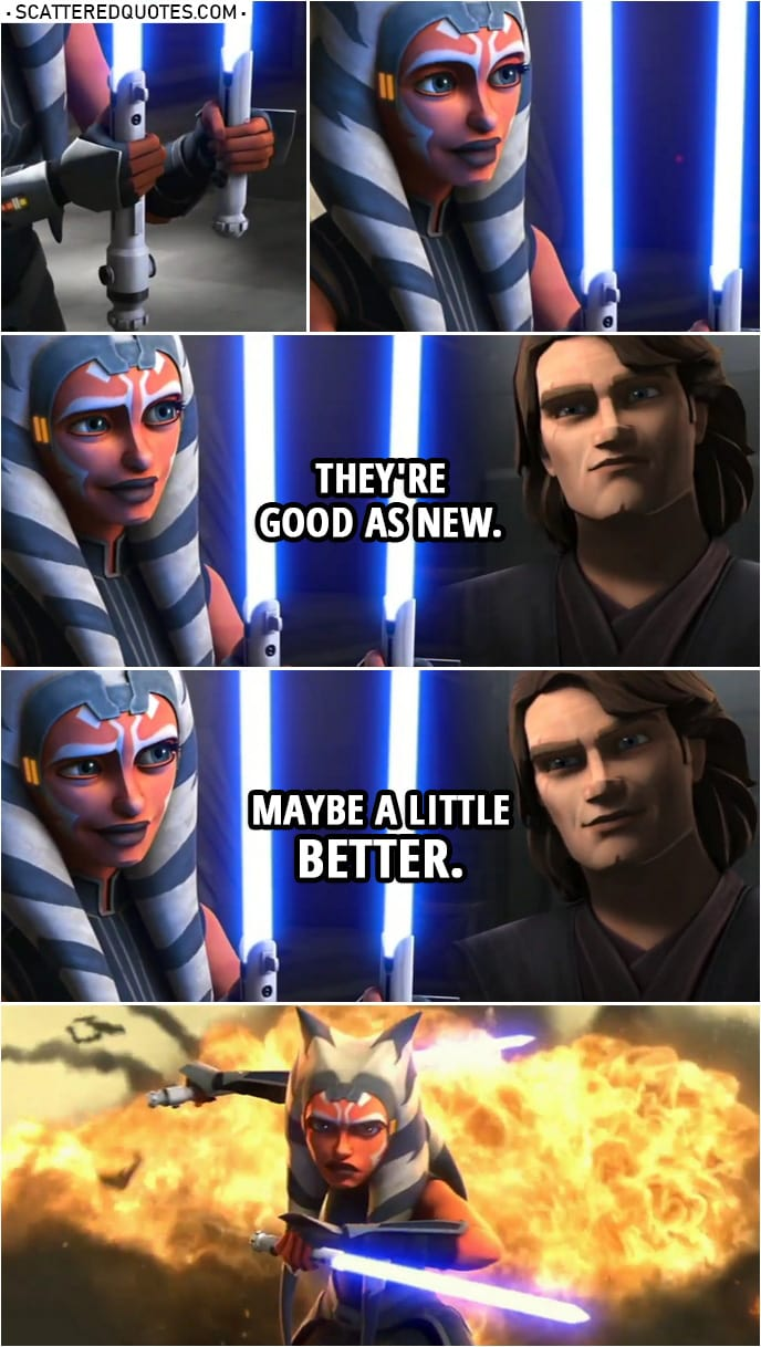 Quotes from Star Wars: The Clone Wars Trailer (Sneak Peek) | Anakin Skywalker (to Ahsoka): They're good as new. Maybe a little better.