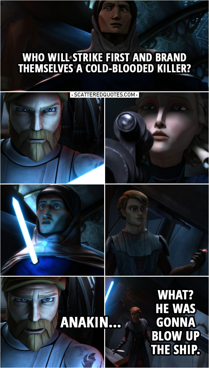 Quote from Star Wars: The Clone Wars 2x13 | Tal Merrik: The second I'm away, I'll hit the remote and blow the Coronet to bits. Duchess Satine: I will not allow that. Tal Merrik: What will you do? If you shoot me, you prove yourself a hypocrite to every pacifist ideal you hold dear. And you, Kenobi, you are no stranger to violence. You'd be hailed as a hero by everyone on this ship. Almost everyone. Come on, then. Who will strike first and brand themselves a cold-blooded killer? (Anakin kills him and gets the detonator...) Obi-Wan Kenobi: Anakin... Anakin Skywalker: What? He was gonna blow up the ship.