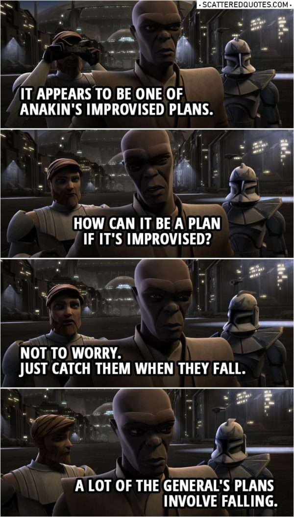 Quote from Star Wars: The Clone Wars 2x19 | Captain Rex: Sir, looks like the General's up to something. Mace Windu: What is Skywalker doing? Obi-Wan Kenobi: It appears to be one of Anakin's improvised plans. Mace Windu: How can it be a plan if it's improvised? Obi-Wan Kenobi: Not to worry. Just catch them when they fall. Captain Rex: A lot of the General's plans involve falling.