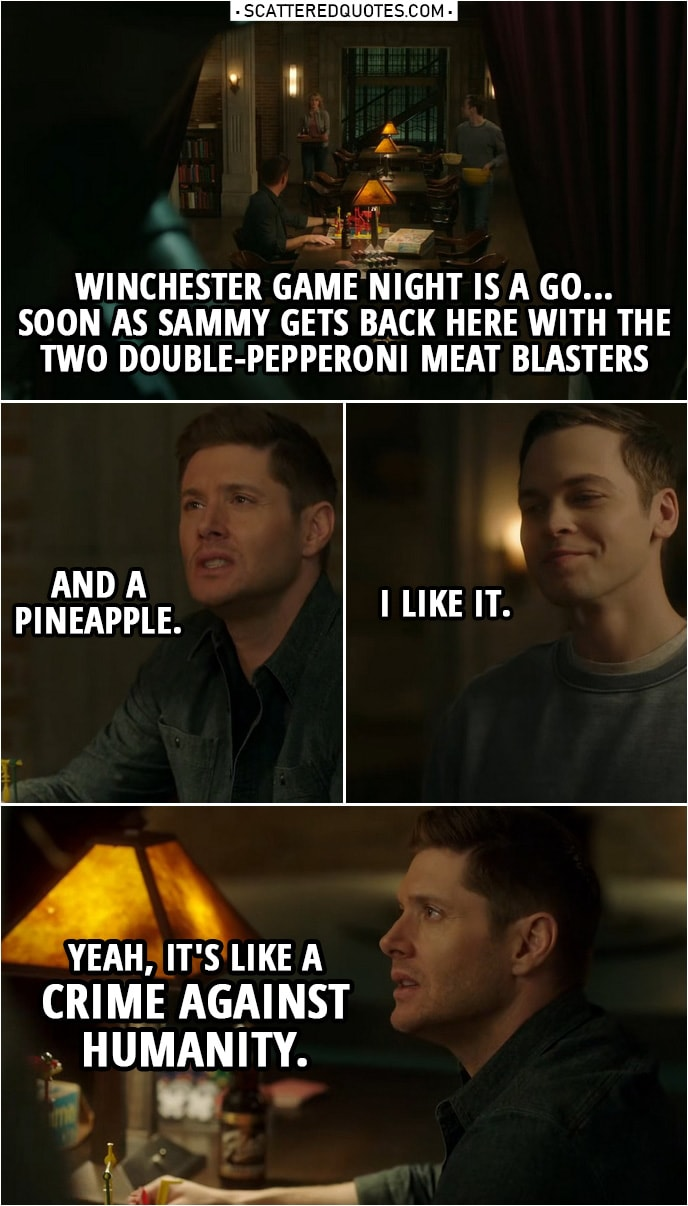 Quote from Supernatural 14x17 | Dean Winchester: Winchester game night is a go... Soon as Sammy gets back here with the two double-pepperoni meat blasters and a pineapple. Jack Kline: I like it. Dean Winchester: Yeah, it's like a crime against humanity.