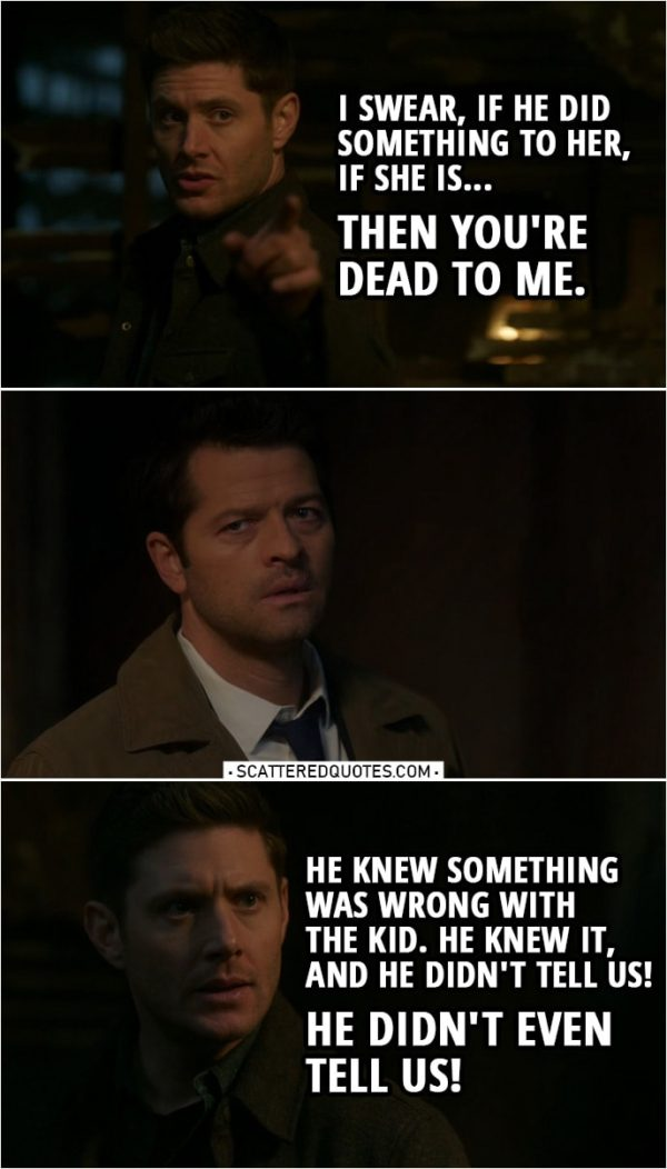 Quote from Supernatural 14x18 | Dean Winchester (to Cas): I swear, if he did something to her, if she is... Then you're dead to me. Sam Winchester: Dean. Dean Winchester: No, he knew. He knew something was wrong with the kid. He knew it, and he didn't tell us! He didn't even tell us! Castiel: I was scared. I believed in Jack for so long, I... I believed that he was... He was good. I... I knew that he would be good for the world. And he was good for us. My faith in him, it... it never wavered, and then I-I saw what he did. It wasn't malice. It wasn't evil. It was like Jack saw a problem, and in his mind, he just solved it with that snake. What he did wasn't bad. It was the absence of good. And I saw that in him. But we were a family, and I didn't want to lose that, so I thought I could... fix it on my own. Felt like it was my responsibility.