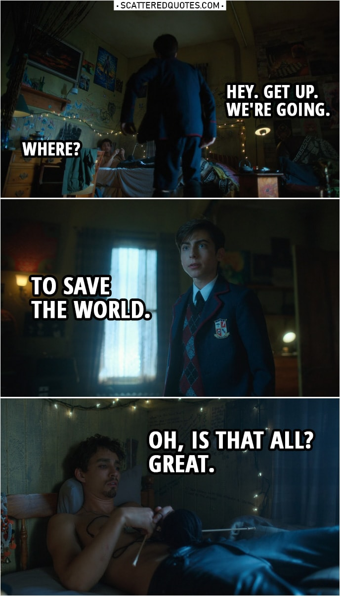 Quote from The Umbrella Academy 1x08 | Number Five: Hey. Get up. We're going. Klaus Hargreeves: Where? Number Five: To save the world. Klaus Hargreeves: Oh, is that all? Great.