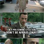 Quote from The Walking Dead 1x01 | (Rick finds a little girl at abandoned gas station) Rick Grimes: Little girl? I'm a policeman. Little girl. Don't be afraid, okay? Little girl? (the girl turns around) Oh my God.