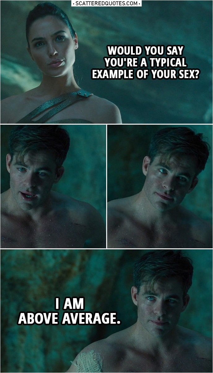 Quote from Wonder Woman (2017) | Diana Prince: Would you say you're a typical example of your sex? Steve Trevor: I am above average.