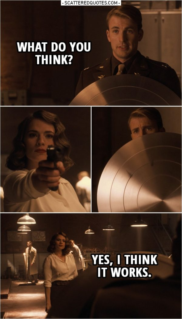 Quote from Captain America: The First Avenger (2011) | Steve Rogers: What do you think? (shows her his new shield) (Peggy shoots at him three times) Peggy Carter: Yes, I think it works.