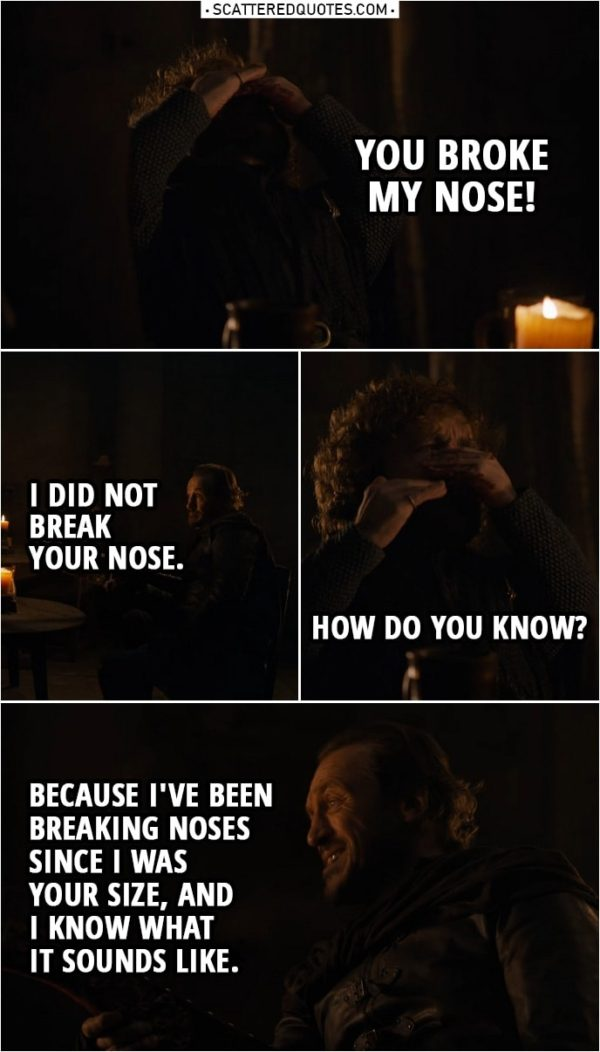 Quote from Game of Thrones 8x04 | (Bronn punches Tyrion, because he wouldn't stay quiet...) Tyrion Lannister: You broke my nose! Bronn: I did not break your nose. Tyrion Lannister: How do you know? Bronn: Because I've been breaking noses since I was your size, and I know what it sounds like.
