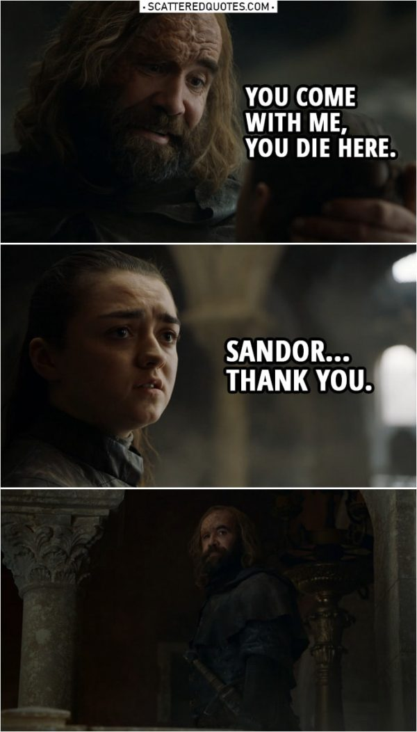 Quote from Game of Thrones 8x05 | Sandor Clegane: Go home, girl. The fire will get her, or one of the Dothraki. Or maybe that dragon will eat her. It doesn't matter. She's dead. And you'll be dead too if you don't get out of here. Arya Stark: I'm going to kill her. Sandor Clegane: You think you wanted revenge a long time? I've been after it all my life. It's all I care about. And look at me. Look at me! You wanna be like me? You come with me, you die here. Arya Stark: Sandor. Thank you.