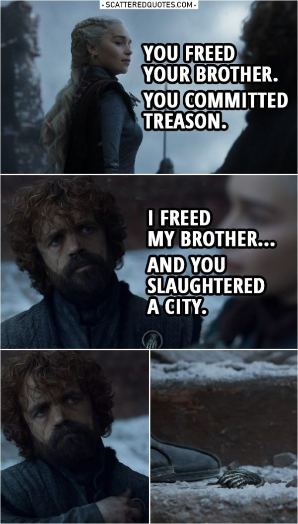 Quote from Game of Thrones 8x06 | Daenerys Targaryen: You freed your brother. You committed treason. Tyrion Lannister: I freed my brother... And you slaughtered a city. (Tyrion throws away the Hand of the Queen pin)