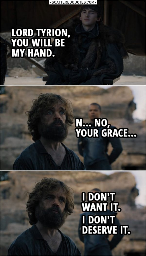 Quote from Game of Thrones 8x06 | Bran Stark: Lord Tyrion... you will be my Hand. Tyrion Lannister: N... No, Your Grace, I don't want it. I don't deserve it. I thought I was wise, but I wasn't. I thought I knew what was right, but I didn't. Grey Worm: This man is a criminal. He deserves justice. Bran Stark: He just got it. He's made many terrible mistakes. He's going to spend the rest of his life fixing them.