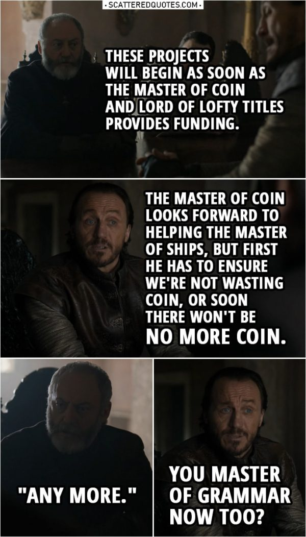 "Quote from Game of Thrones 8x06 | Davos Seaworth: These projects will begin as soon as the Master of Coin and Lord of Lofty Titles provides funding. Bronn: The Master of Coin looks forward to helping the Master of Ships, but first he has to ensure we're not wasting coin, or soon there won't be no more coin. Davos Seaworth: ""Any more."" Bronn: You Master of Grammar now too?"