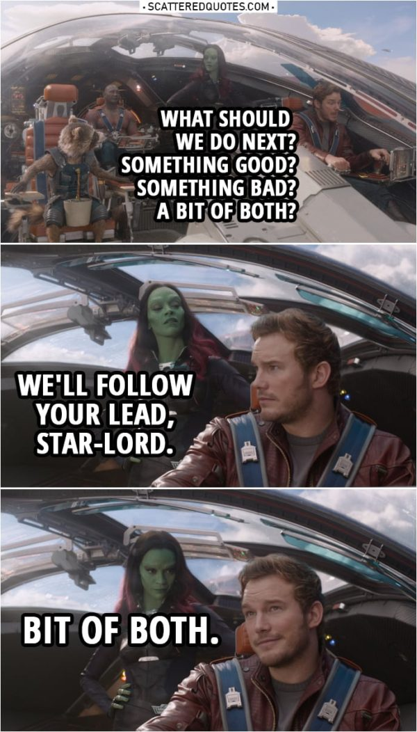 Quote from Guardians of the Galaxy | Peter Quill: What should we do next? Something good? Something bad? A bit of both? Gamora: We'll follow your lead, Star-Lord.