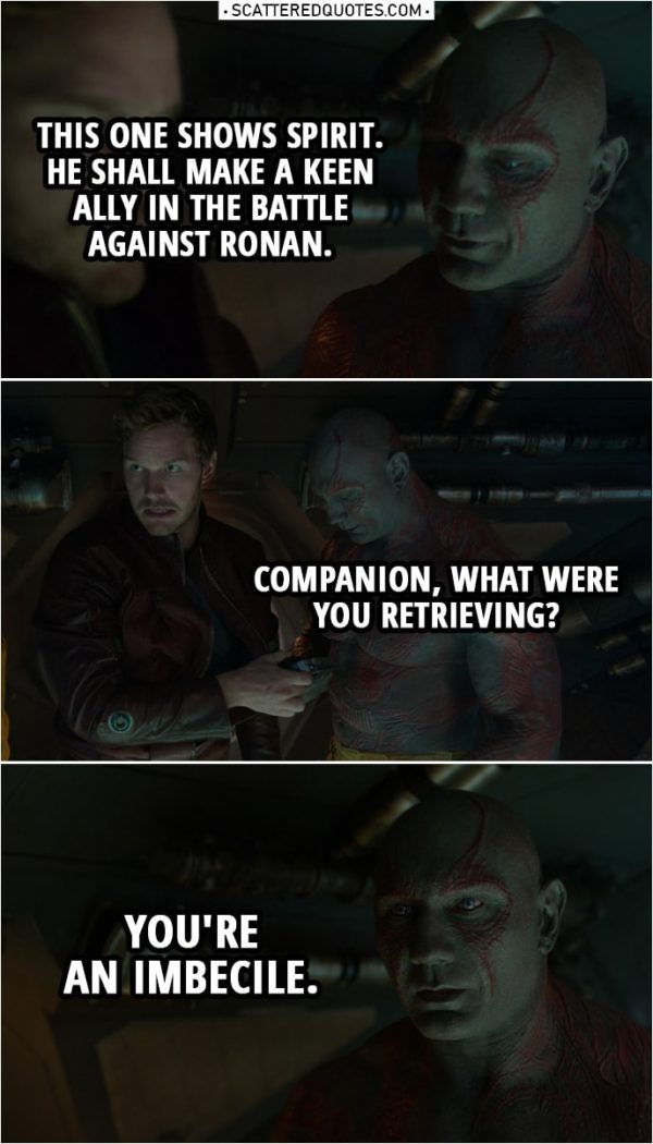 Quote from Guardians of the Galaxy   Drax: This one shows spirit. He shall make a keen ally in the battle against Ronan. Companion, what were you retrieving? (Peter gives him the walkman) You're an imbecile.
