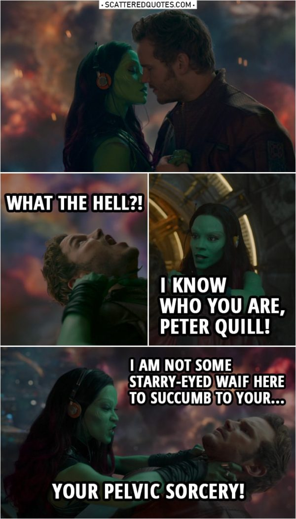 Quote from Guardians of the Galaxy | (Quill tries to kiss Gamora...) Gamora: No! (puts a knife to his throat) Peter Quill: Ow! What the hell?! Gamora: I know who you are, Peter Quill! And I am not some starry-eyed waif here to succumb to your... Your pelvic sorcery! Peter Quill: That is not what is happening here.