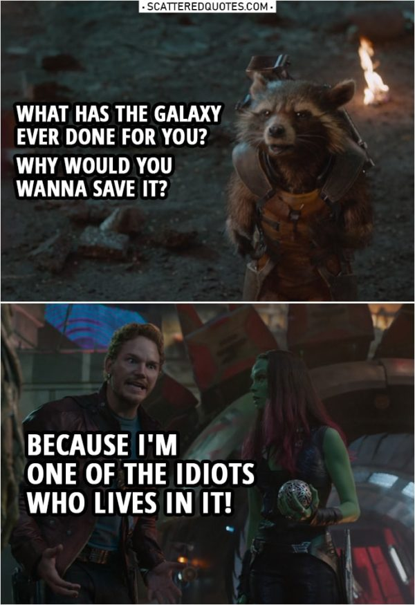 Quote from Guardians of the Galaxy | Rocket: What has the galaxy ever done for you? Why would you wanna save it? Peter Quill: Because I'm one of the idiots who lives in it!
