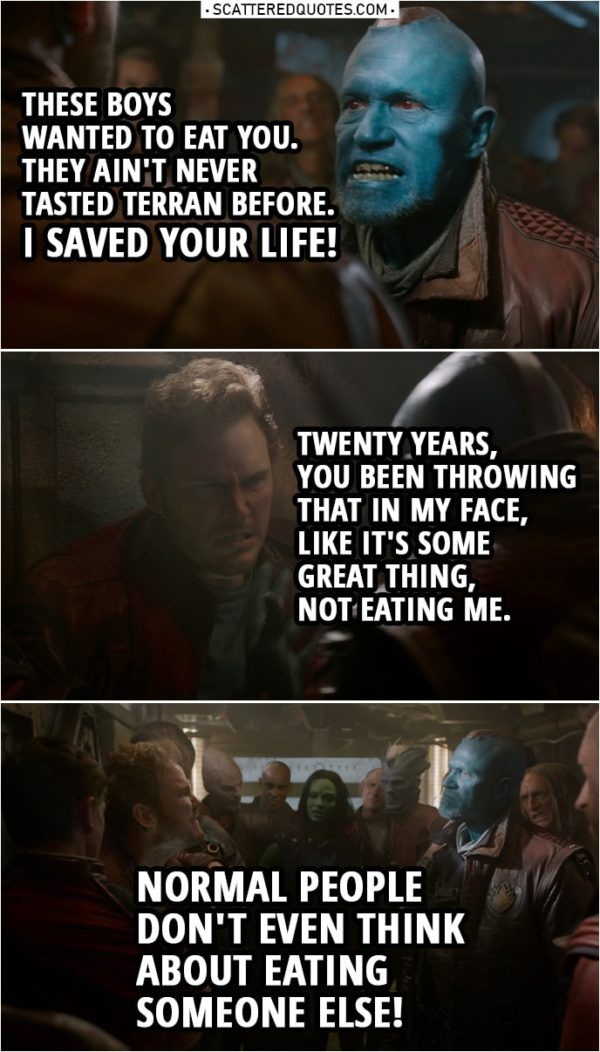 Quote from Guardians of the Galaxy | Yondu: When I picked you up as a kid, these boys wanted to eat you. They ain't never tasted Terran before. I saved your life! Peter Quill: Oh, will you shut up about that? God! Twenty years, you been throwing that in my face, like it's some great thing, not eating me. Normal people don't even think about eating someone else! Much less that person having to be grateful for it! You abducted me, man. You stole me from my home and from my family.