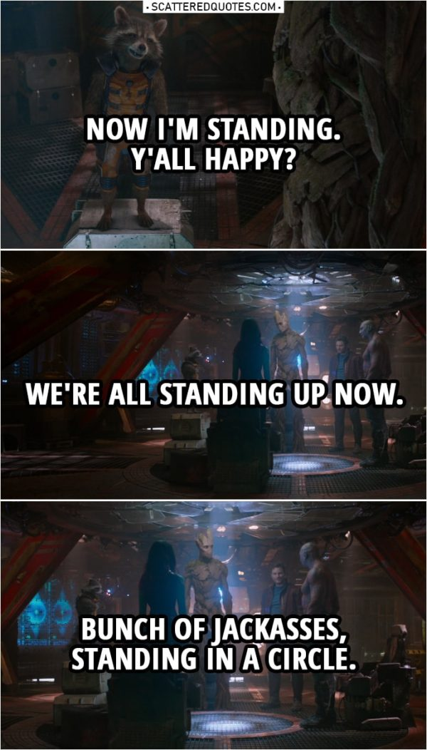 Quote from Guardians of the Galaxy   Rocket: Now I'm standing. Y'all happy? We're all standing up now. Bunch of jackasses, standing in a circle.